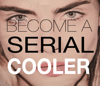 BECOME A SERIAL COOLER